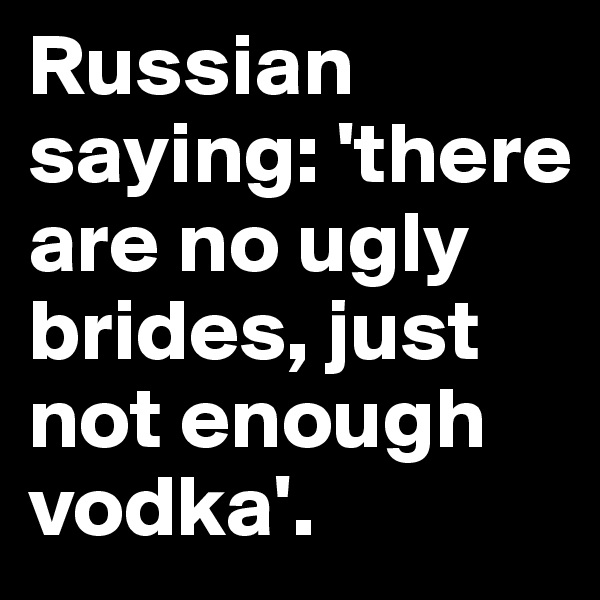 Russian saying: 'there are no ugly brides, just not enough vodka'.