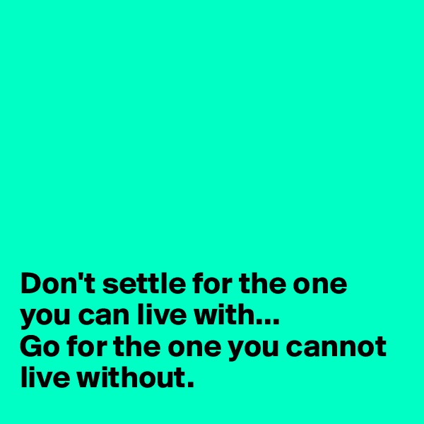 Don't settle for the one you can live with... Go for the one you cannot live without.