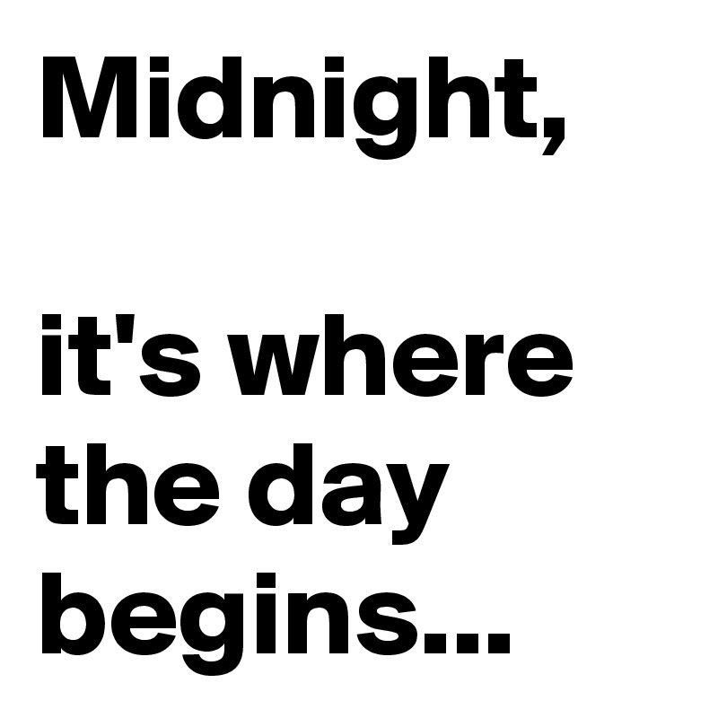 Midnight,   it's where the day begins...