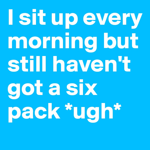 I sit up every morning but still haven't got a six pack *ugh*