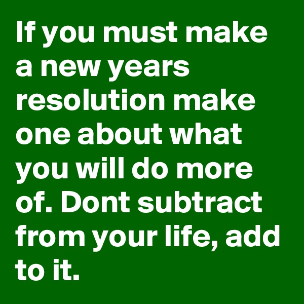 If you must make a new years resolution make one about what you will do more of. Dont subtract from your life, add to it.