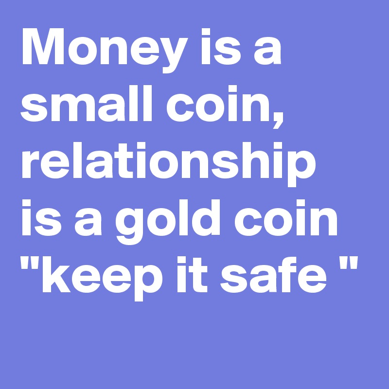 "Money is a small coin, relationship is a gold coin  ""keep it safe """