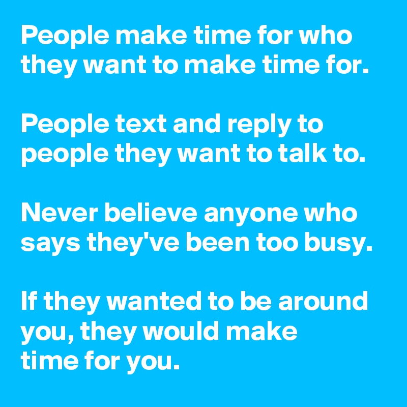 People make time for who they want to make time for.   People text and reply to people they want to talk to.  Never believe anyone who says they've been too busy.  If they wanted to be around you, they would make  time for you.