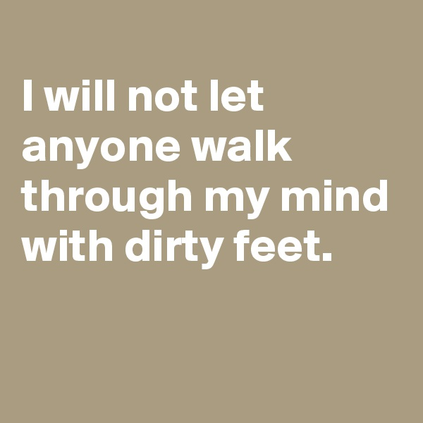 I will not let anyone walk through my mind with dirty feet.