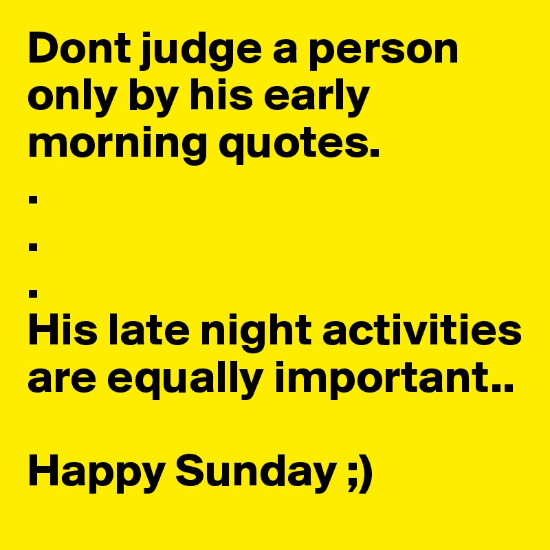 Dont Judge A Person Only By His Early Morning Quotes His Late