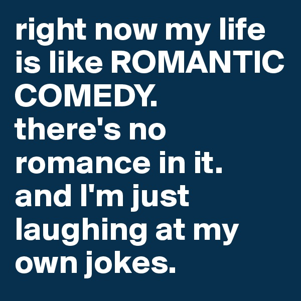 right now my life is like ROMANTIC COMEDY.  there's no romance in it. and I'm just laughing at my own jokes.