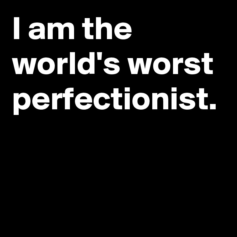 I am the world's worst perfectionist.