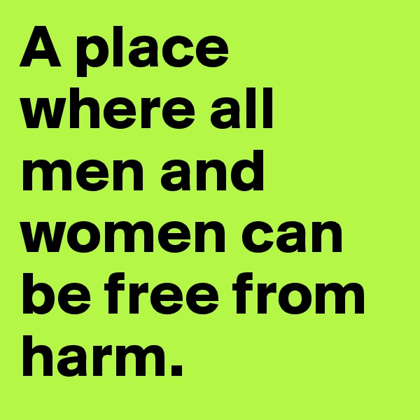 A place where all men and women can be free from harm.