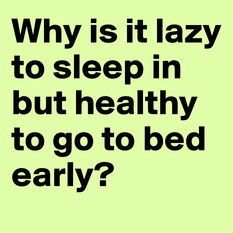 Why is it lazy to sleep in but healthy to go to bed early?