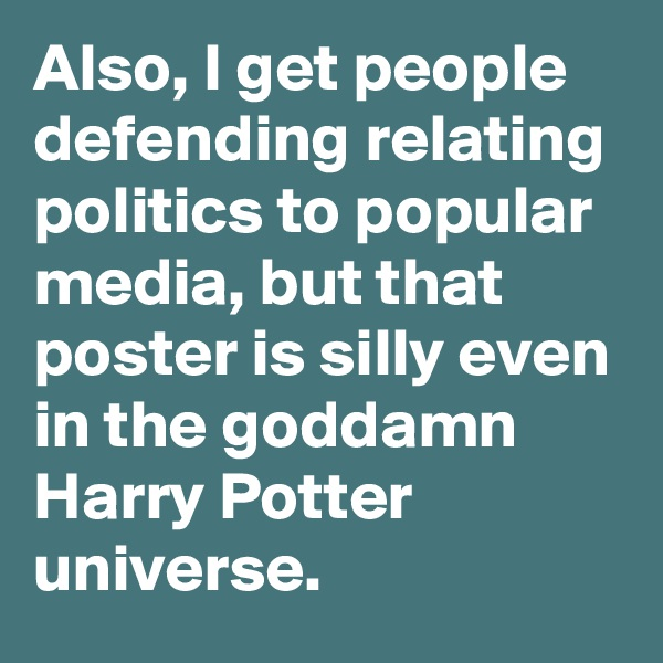 Also, I get people defending relating politics to popular media, but that poster is silly even in the goddamn Harry Potter universe.