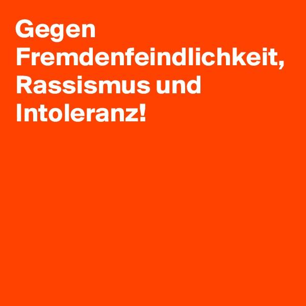 Gegen Fremdenfeindlichkeit, Rassismus und Intoleranz!