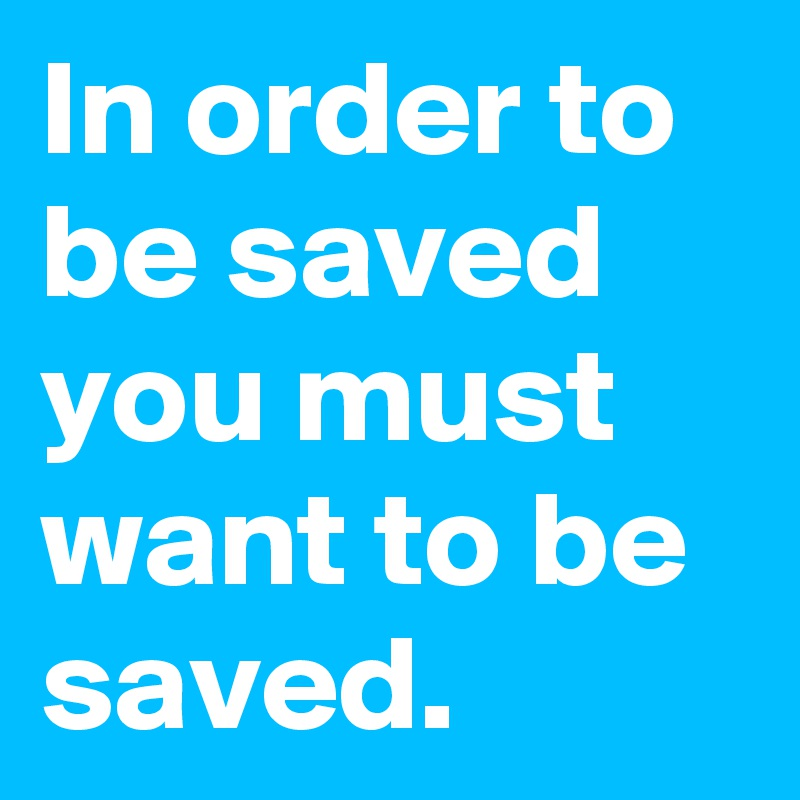 In order to be saved you must want to be saved.