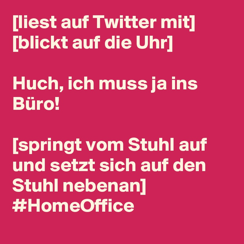 [liest auf Twitter mit] [blickt auf die Uhr]  Huch, ich muss ja ins Büro!  [springt vom Stuhl auf und setzt sich auf den Stuhl nebenan] #HomeOffice