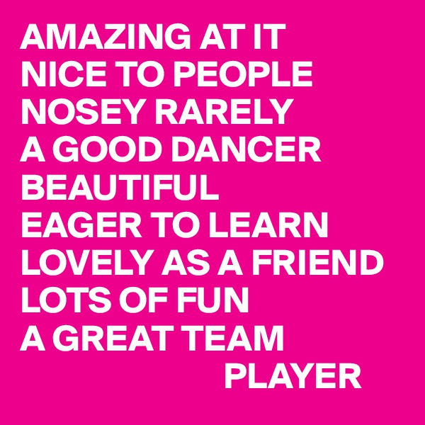 AMAZING AT IT NICE TO PEOPLE NOSEY RARELY A GOOD DANCER BEAUTIFUL EAGER TO LEARN LOVELY AS A FRIEND LOTS OF FUN A GREAT TEAM                            PLAYER