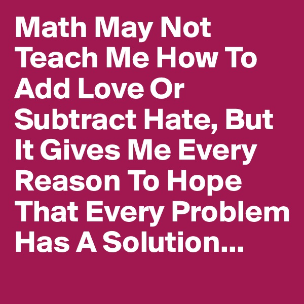 Math May Not Teach Me How To Add Love Or Subtract Hate, But It Gives Me Every Reason To Hope That Every Problem Has A Solution...