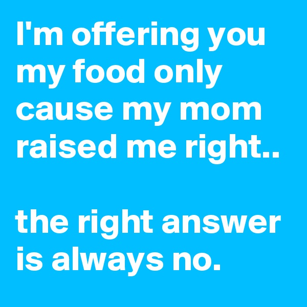 I'm offering you my food only cause my mom raised me right..   the right answer is always no.