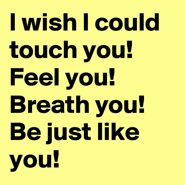 I wish I could touch you!  Feel you!  Breath you!  Be just like you!