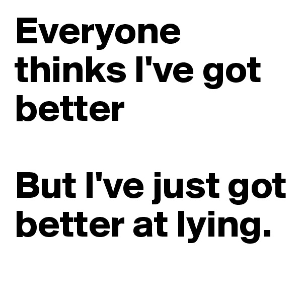 Everyone thinks I've got better  But I've just got better at lying.