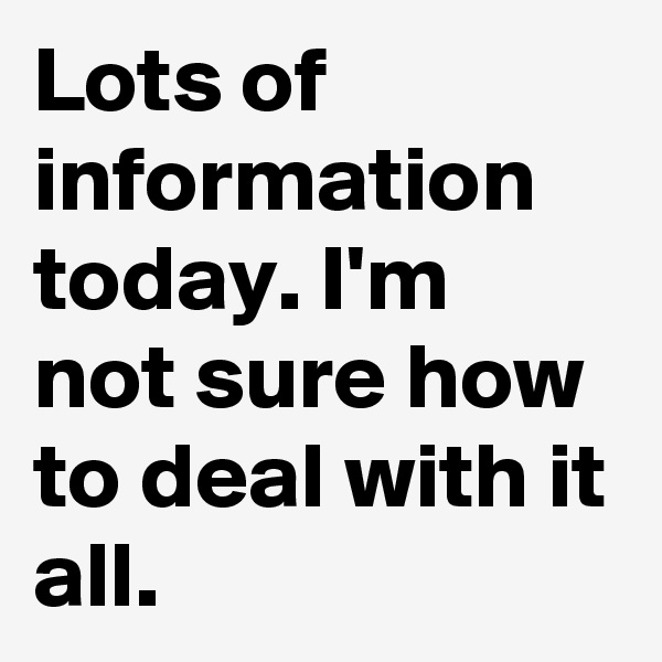 Lots of information today. I'm not sure how to deal with it all.