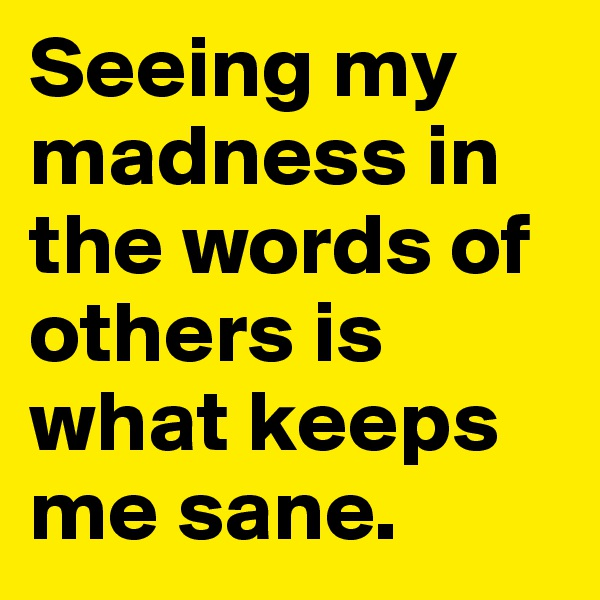 Seeing my  madness in the words of others is what keeps me sane.