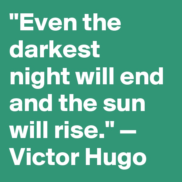 """""""Even the darkest night will end and the sun will rise."""" — Victor Hugo"""