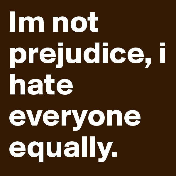 Im not prejudice, i hate everyone equally.
