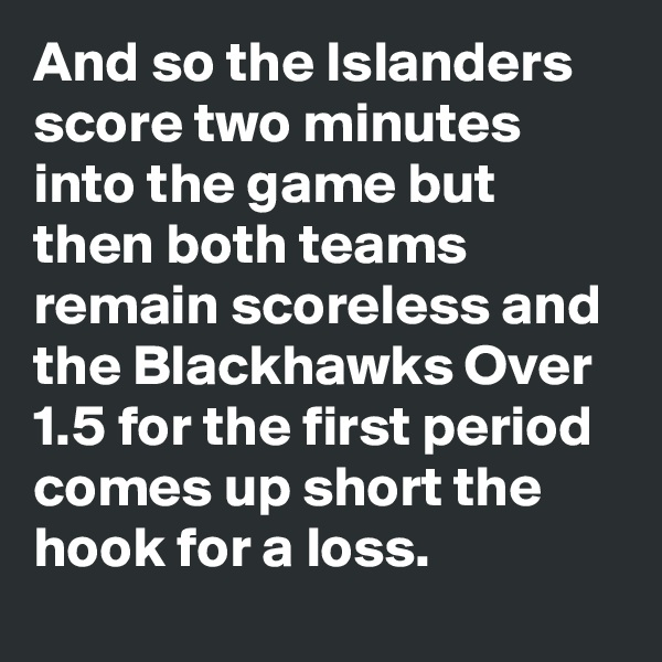And so the Islanders score two minutes into the game but then both teams remain scoreless and the Blackhawks Over 1.5 for the first period comes up short the hook for a loss.