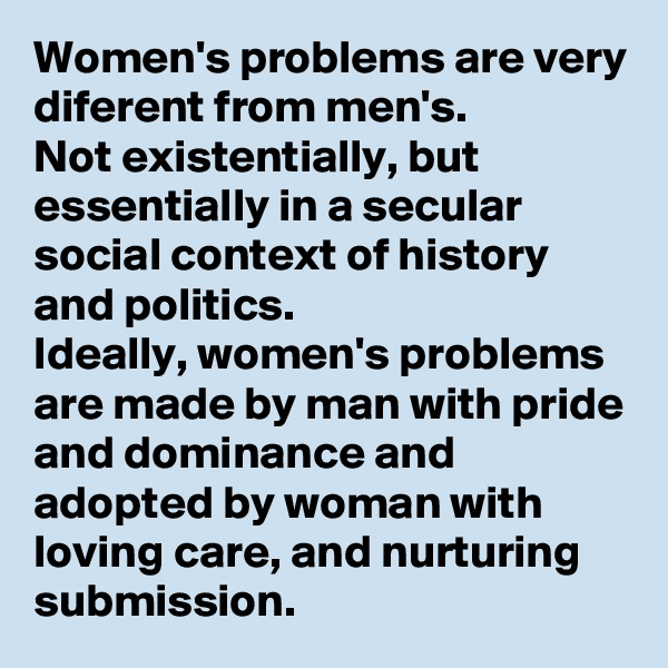 Women's problems are very diferent from men's. Not existentially, but essentially in a secular social context of history and politics.  Ideally, women's problems are made by man with pride and dominance and adopted by woman with loving care, and nurturing submission.