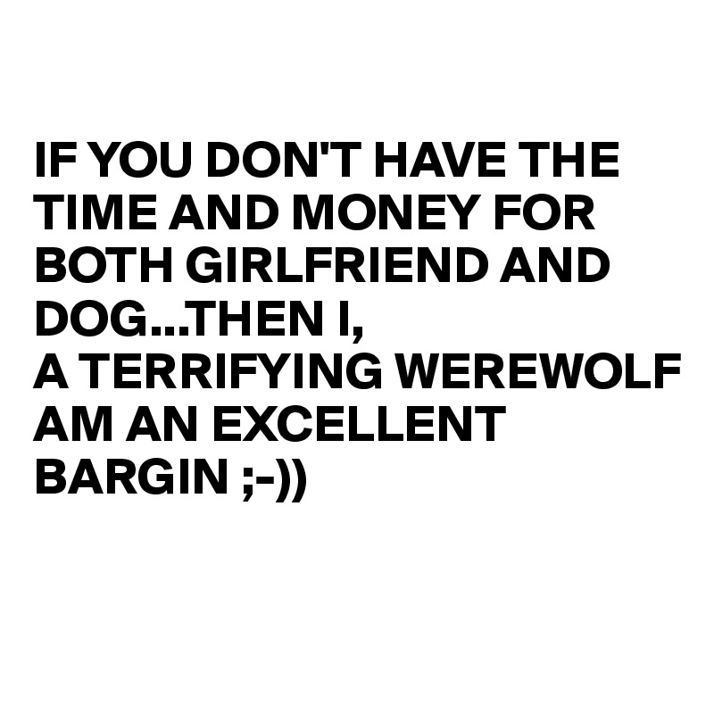 IF YOU DON'T HAVE THE TIME AND MONEY FOR BOTH GIRLFRIEND AND DOG...THEN I, A TERRIFYING WEREWOLF  AM AN EXCELLENT  BARGIN ;-))