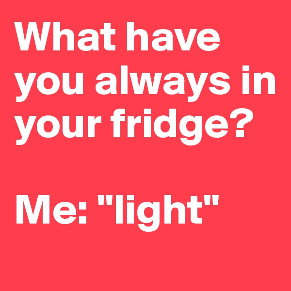 """What have you always in your fridge?  Me: """"light"""""""