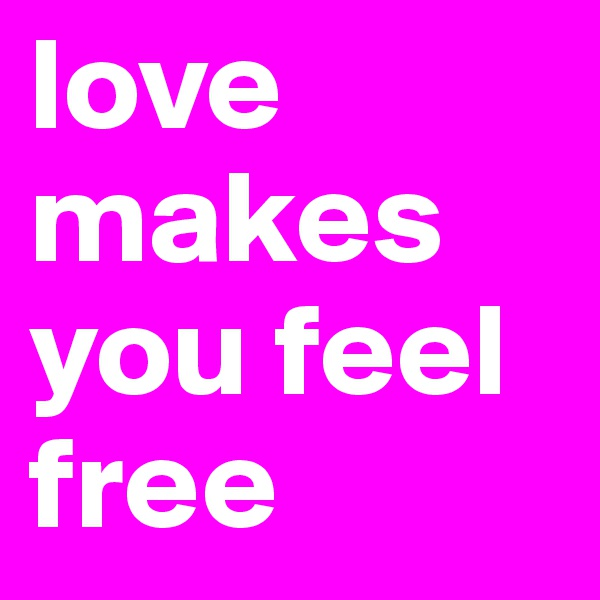 love makes you feel free