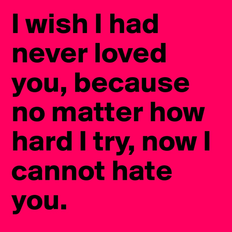 I wish I had never loved you, because no matter how hard I try, now I cannot hate you.