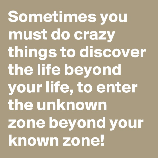 Sometimes you must do crazy things to discover the life beyond your life, to enter the unknown zone beyond your known zone!
