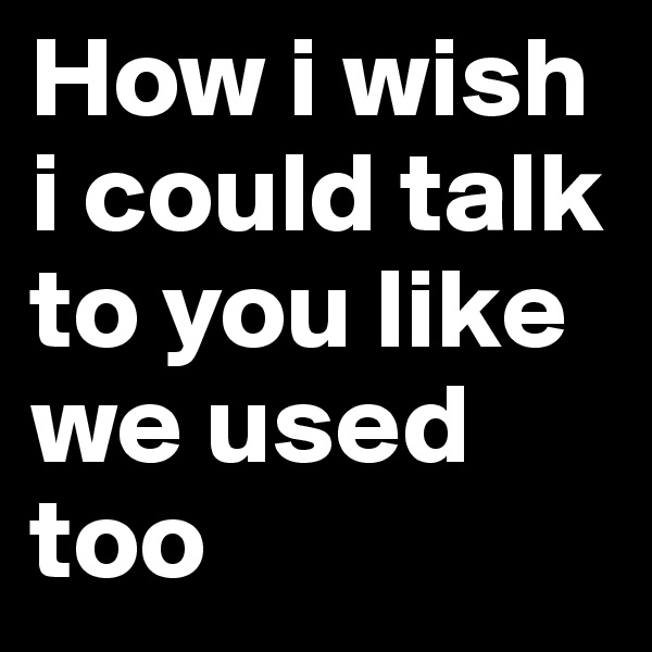 How i wish i could talk to you like we used too
