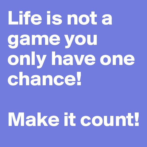Life is not a game you only have one chance!   Make it count!