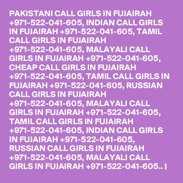 PAKISTANI CALL GIRLS IN FUJAIRAH +971-522-041-605, INDIAN CALL GIRLS IN FUJAIRAH +971-522-041-605, TAMIL CALL GIRLS IN FUJAIRAH +971-522-041-605, MALAYALI CALL GIRLS IN FUJAIRAH +971-522-041-605, CHEAP CALL GIRLS IN FUJAIRAH +971-522-041-605, TAMIL CALL GIRLS IN FUJAIRAH +971-522-041-605, RUSSIAN CALL GIRLS IN FUJAIRAH +971-522-041-605, MALAYALI CALL GIRLS IN FUJAIRAH +971-522-041-605, TAMIL CALL GIRLS IN FUJAIRAH +971-522-041-605, INDIAN CALL GIRLS IN FUJAIRAH +971-522-041-605, RUSSIAN CALL GIRLS IN FUJAIRAH +971-522-041-605, MALAYALI CALL GIRLS IN FUJAIRAH +971-522-041-605..  