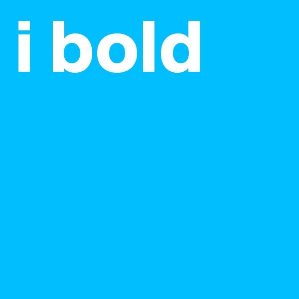i bold