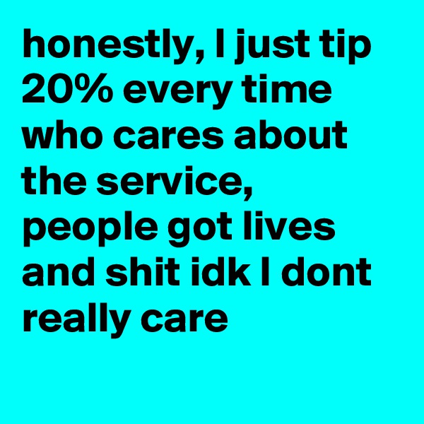 honestly, I just tip 20% every time who cares about the service, people got lives and shit idk I dont really care