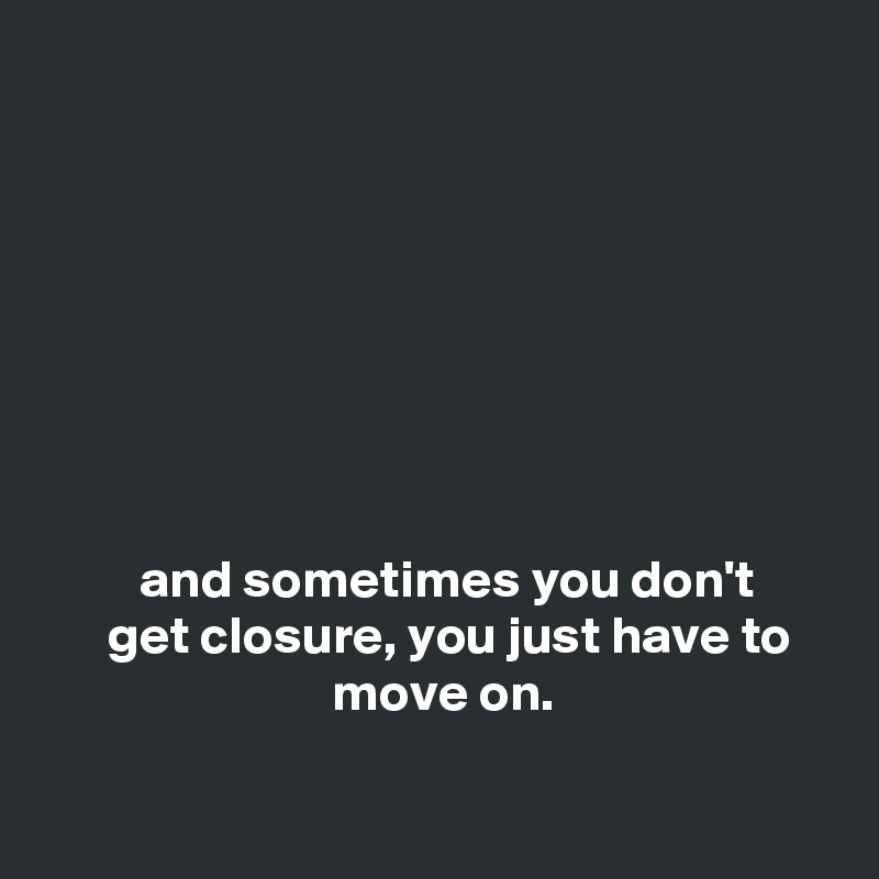 and sometimes you don't       get closure, you just have to                              move on.