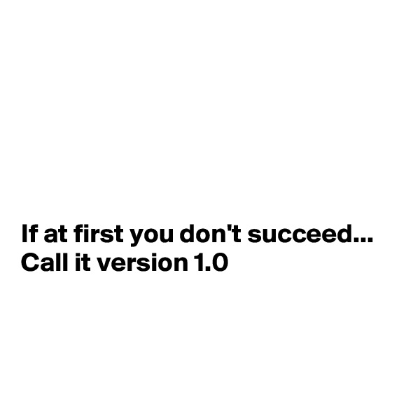If at first you don't succeed... Call it version 1.0
