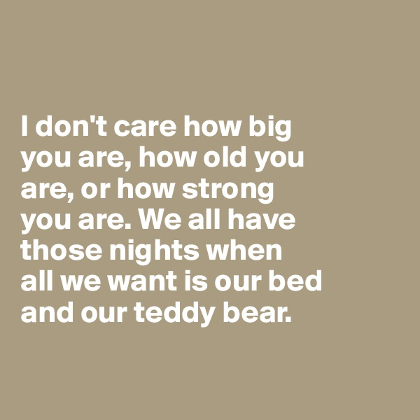I don't care how big  you are, how old you  are, or how strong  you are. We all have  those nights when all we want is our bed and our teddy bear.