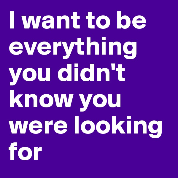 I want to be everything you didn't know you were looking for