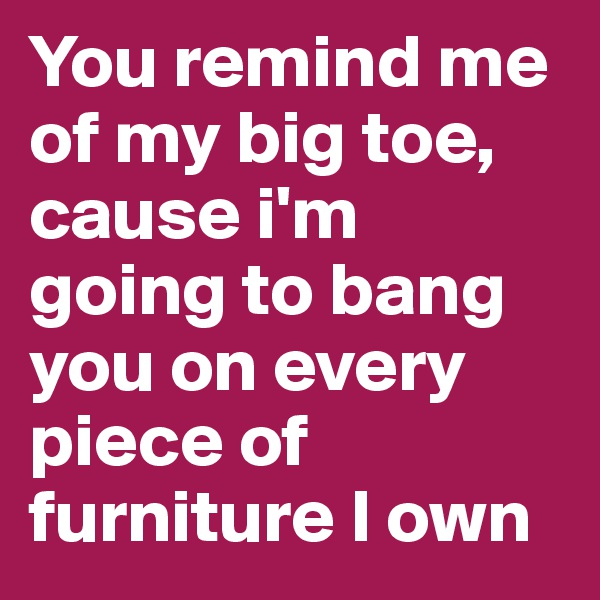 You remind me of my big toe, cause i'm going to bang you on every piece of furniture I own