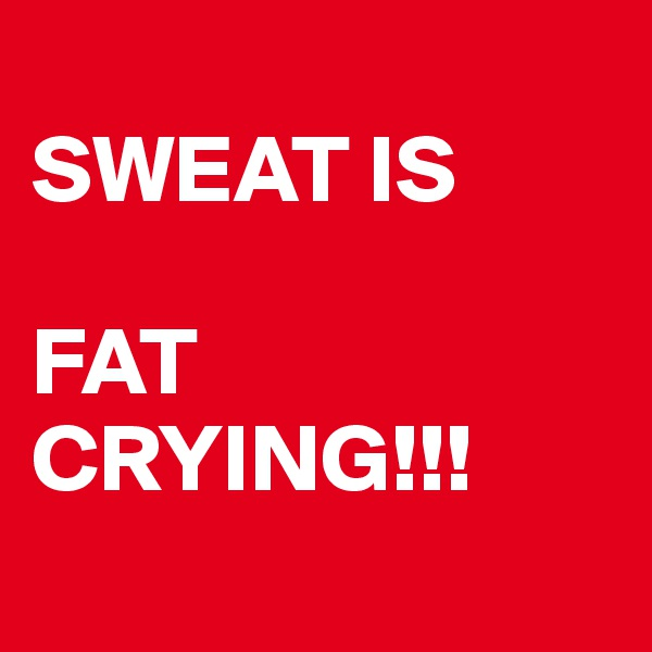 SWEAT IS  FAT CRYING!!!