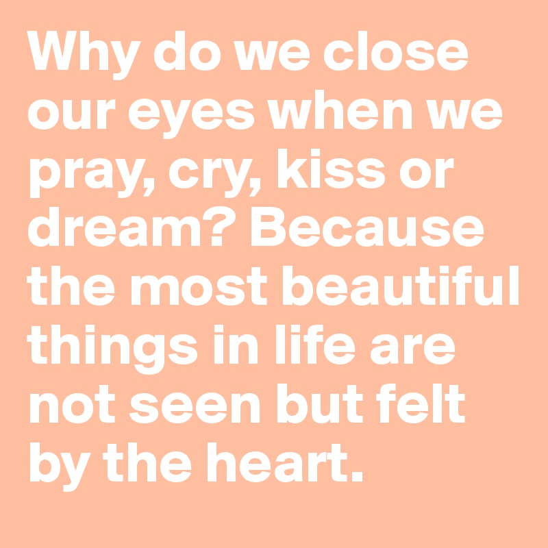 Why Do We Close Our Eyes When We Pray Cry Kiss Or Dream Because The Most Beautiful Things In Life Are Not Seen But Felt By The Heart Post By Jasmin15