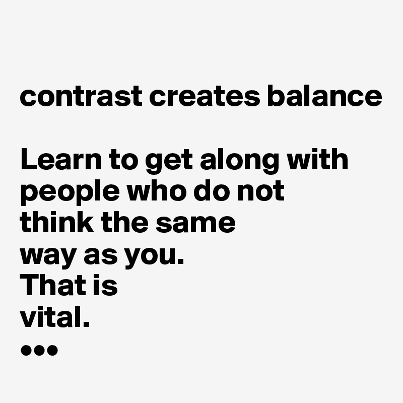 contrast creates balance  Learn to get along with people who do not think the same way as you. That is  vital. •••