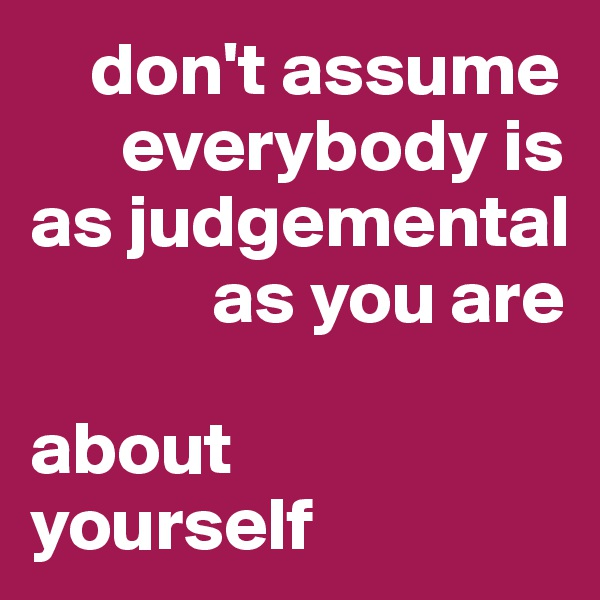 don't assume            everybody is as judgemental              as you are   about  yourself