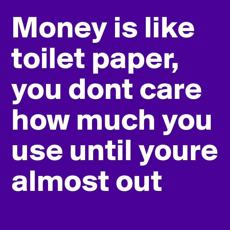 Money is like toilet paper, you dont care how much you use until youre almost out