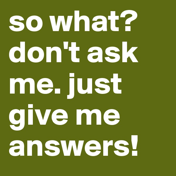 so what? don't ask me. just give me answers!