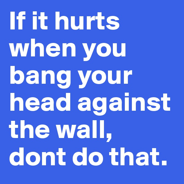 If it hurts when you bang your head against the wall, dont do that.